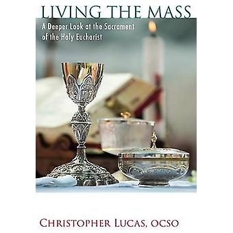 Living the Mass - A Deeper Look at the Sacrament of the Holy Eucharist