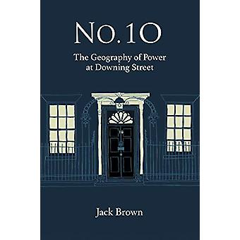 No. 10 - The Geography of Power at Dowing Street by Jack Brown - 9781