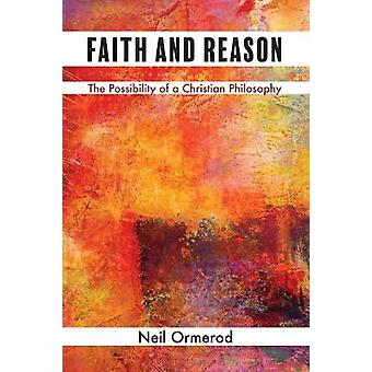Faith and Reason - The Possibility of a Christian Philosophy by Neil O