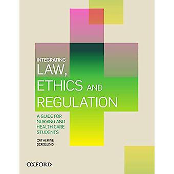 Integrating Law - Ethics and Regulation - A Guide for Nursing and Heal