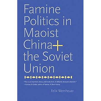 Famine Politics in Maoist China and the Soviet Union by Felix Wemheue