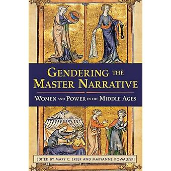 Gendering the Master Narrative  Women and Power in the Middle Ages by Edited by Mary C Erler & Edited by Maryanne Kowaleski