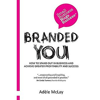 Branded You - How to Stand Out in Business and Achieve Greater Profita