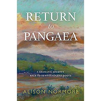 Return to Pangaea - A Shamanic Journey Back to Newfoundland Roots by A