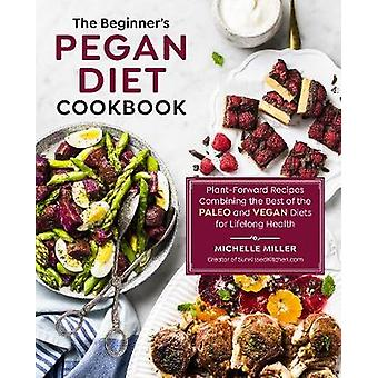 The Beginner's Pegan Diet Cookbook PlantForward Recipes Combining the Best of the Paleo and Vegan Diets for Lifelong Health