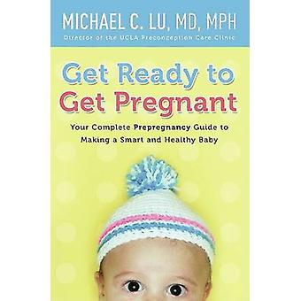 Get Ready to Get Pregnant - Your Complete Pre-Pregnancy Guide to Makin