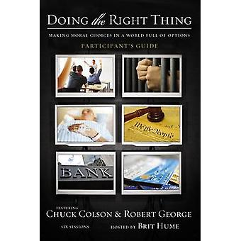 Doing the Right Thing Participants Guide Making Moral Choices in a World Full of Options by Colson & Charles W.