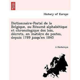 DictionnairePostal de la Belgique ou Resume alphabetique et chronologique des lois decrets en matiere de postes depuis 1789 jusquen 1845 by Hochsteyn & A