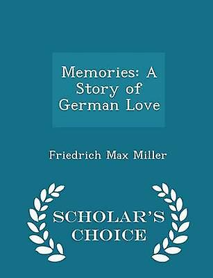 Memories A Story of German Love  Scholars Choice Edition by Miller & Friedrich Max