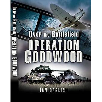Goodwood - Over the Battlefield by Ian Daglish - 9781844151530 Book