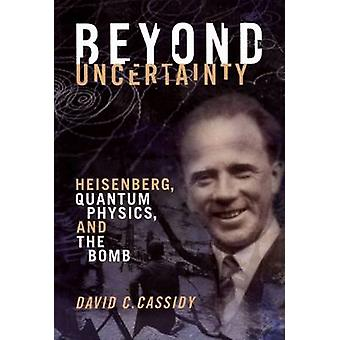 Beyond Uncertainty - Heisenberg - Quantum Physics - and the Bomb by Da