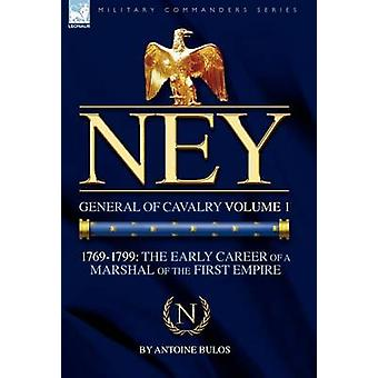 Ney General of Cavalry Volume 117691799 the Early Career of a Marshal of the First Empire by Bulos & Antoine