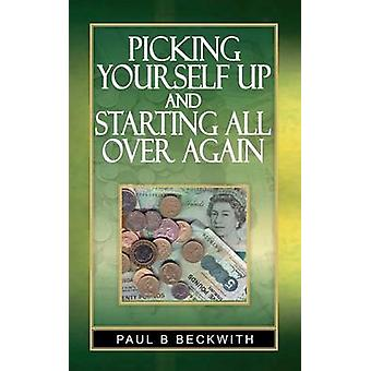 Picking Yourself Up and Starting All Over Again by Paul B Beckwith -