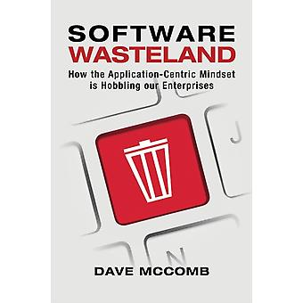 Software Wasteland How the ApplicationCentric Mindset is Hobbling our Enterprises by McComb & Dave