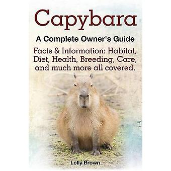 Capybara. Facts  Information Habitat Diet Health Breeding Care and Much More All Covered. a Complete Owners Guide by Brown & Lolly