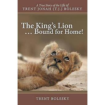 The Kings Lion ... Bound for Home A True Story of the Life of Trent Jonah T.J. Bolesky by Bolesky & Trent