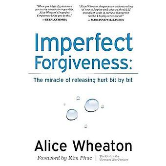 Imperfect Forgiveness The Miracle of Releasing Hurt Bit by Bit by Wheaton & Alice