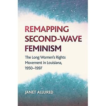 Remapping SecondWave Feminism The Long Womens Rights Movement in Louisiana 19501997 by Allured & Janet