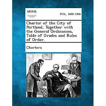Charter of the City of Portland Together with the General Ordinances Table of Grades and Rules of Order. by Charters