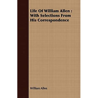 Life of William Allen With Selections from His Correspondence by Allen & William