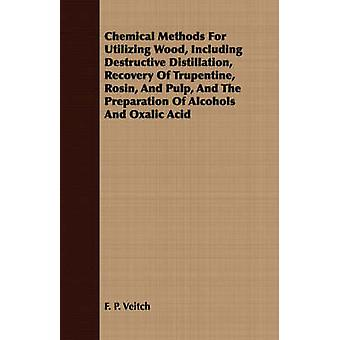 Chemical Methods for Utilizing Wood Including Destructive Distillation Recovery of Trupentine Rosin and Pulp and the Preparation of Alcohols and by Veitch & F. P.