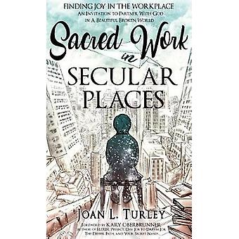 Sacred Work in Secular Places Finding Joy in The Workplace An Invitation To Partner With God in A Beautiful Broken World by Turley & Joan L.