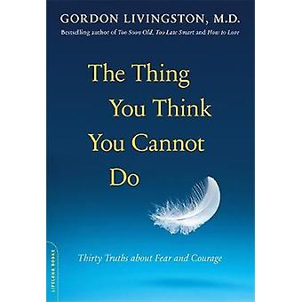 The Thing You Think You Cannot Do Thirty Truths about Fear and Courage by Livingston & Gordon