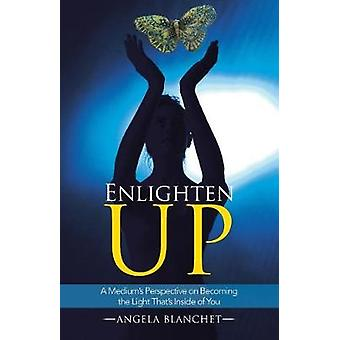 Enlighten Up A Mediums Perspective on Becoming the Light Thats Inside of You by Blanchet & Angela