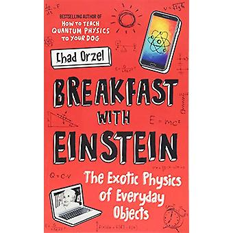 Breakfast with Einstein - The Exotic Physics of Everyday Objects by Ch