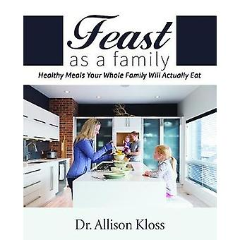 Feast as a Family - Healthy Meals Your Whole Family Will Actually Eat