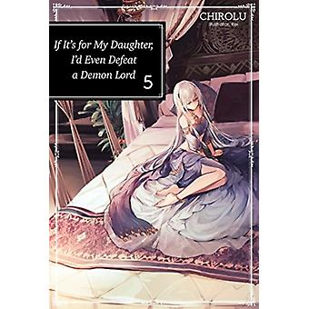 If Its for My Daughter Id Even Defeat a Demon Lord Volume 5 by Chirolu & Translated by Matthew Warner & Illustrated by Kei