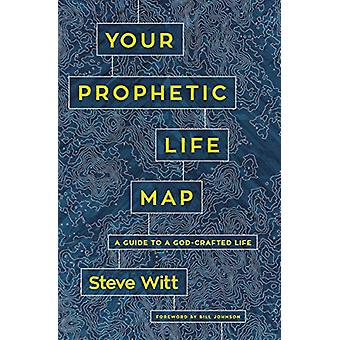 Your Prophetic Life Map - A Guide to a God-Crafted Life by Steve Witt