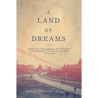 A Land of Dreams Volume 46  Ethnicity Nationalism and the Irish in Newfoundland Nova Scotia and Maine 18801923 by Patrick Mannion