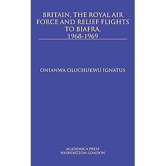 Britain the Royal Air Force and Relief Flights to Biafra 19681969 by Ignatus & Onianwa Oluchukwu