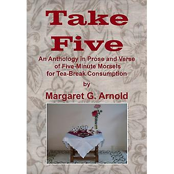 Take Five  An Anthology in Prose and Verse of FiveMinute Morsels for Tea Break Consumption by Margaret G Arnold