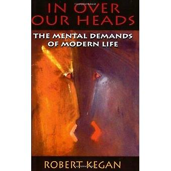 In Over Our Heads - The Mental Demands of Modern Life by Robert Kegan