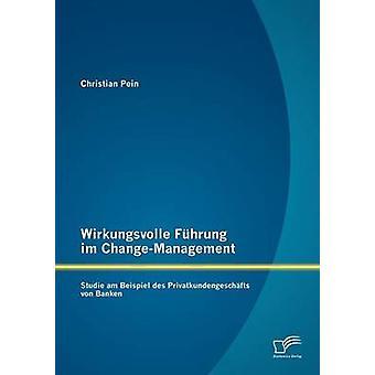Wirkungsvolle Fhrung im ChangeManagement Studie Beispiel des Privatkundengeschfts von Banken Pein & Christian