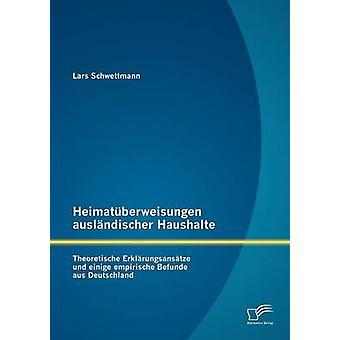 Heimatberweisungen auslndischer Haushalte Theoretische Erklrungsanstze und einige empirische Befunde aus Deutschland by Schwettmann & Lars