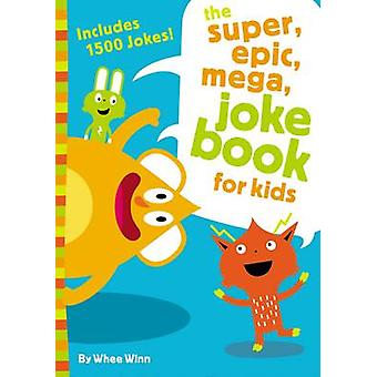 The Super Epic Mega Joke Book for Kids by Winn & Whee