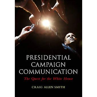 Presidential Campaign Communication The Quest for the White House by Smith & Craig Allen