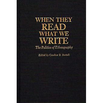 When They Read What We Write The Politics of Ethnography by Brettell & Caroline B.