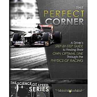 The Perfect Corner A Drivers StepbyStep Guide to Finding Their Own Optimal Line Through the Physics of Racing by Driver Development & Paradigm Shift