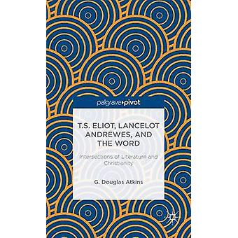 T.S. Eliot Lancelot Andrewes and the Word Intersections of Literature and Christianity by Atkins & G. Douglas