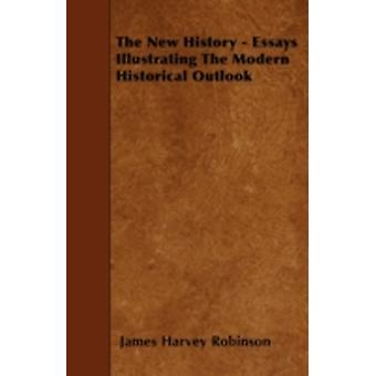 The New History  Essays Illustrating The Modern Historical Outlook by Robinson & James Harvey