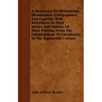 A   Dictionary of Miniaturists Illuminators Calligraphers and Copyists with References to Their Works and Notices of Their Patrons from the Estab by Bradley & John William
