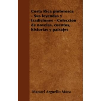 Costa Rica pintoresca  Sus leyendas y tradiciones  Coleccin de novelas cuentos historias y paisajes by Mora & Manuel Argello