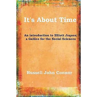 Its About TimeAn introduction to Elliott Jaques a Galileo for the Social Sciences by Connor & Russell John