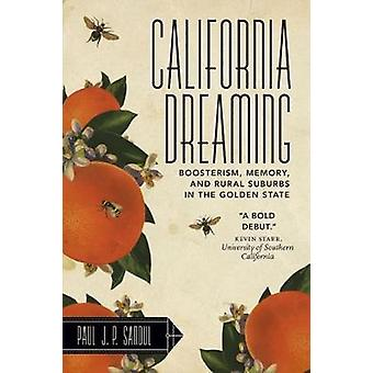 California Dreaming Boosterism Memory and Rural Suburbs in the Golden State by Sandul & Paul J. P.