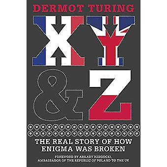 X - Y & Z - The Real Story of How Enigma Was Broken by Dermot Turi