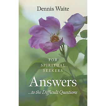 Answers... to the Difficult Questions  for Spiritual Seekers by Dennis Waite